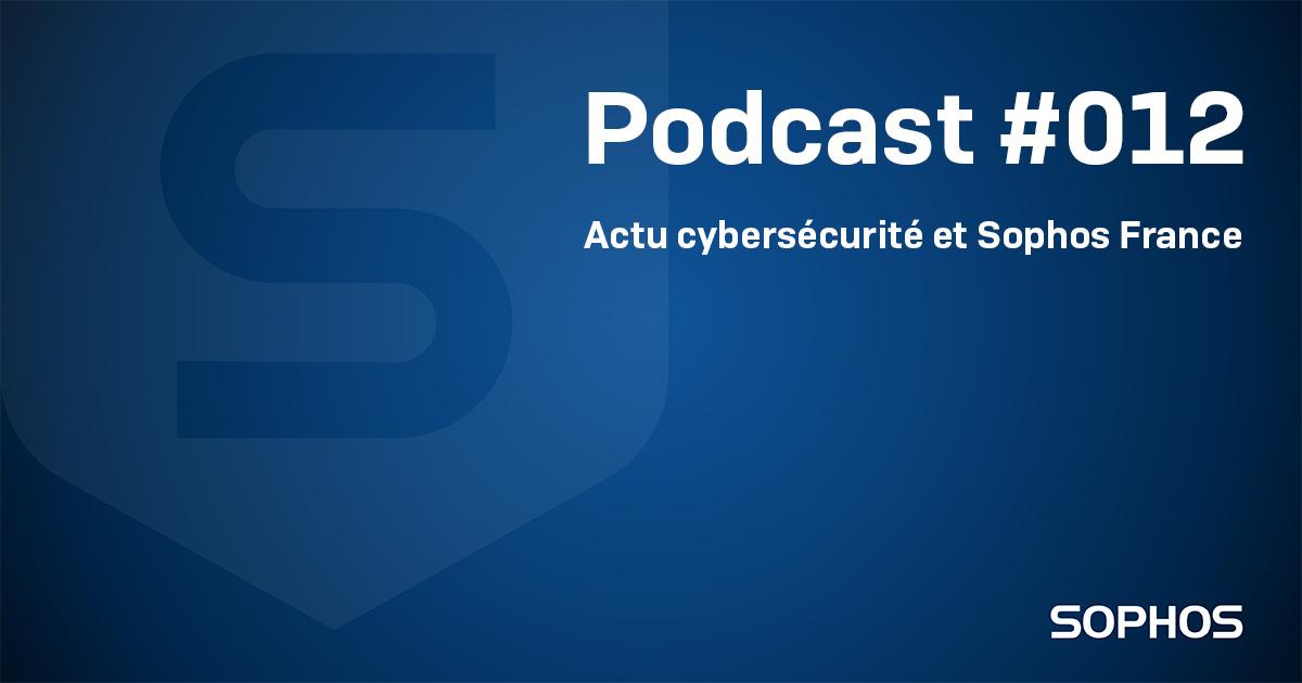 Podcast Actu Sophos France et cybersécurité